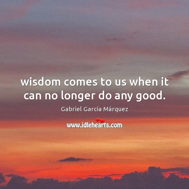 Wisdom comes to us when it can no longer do any good. Image