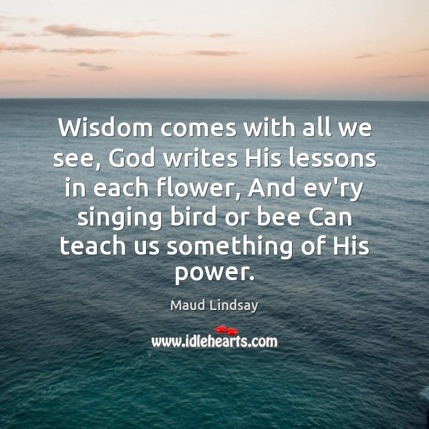 Wisdom comes with all we see, God writes His lessons in each Maud Lindsay Picture Quote