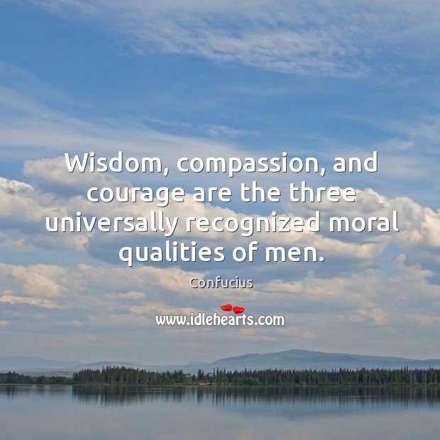 Wisdom, compassion, and courage are the three universally recognized moral qualities of men. Image