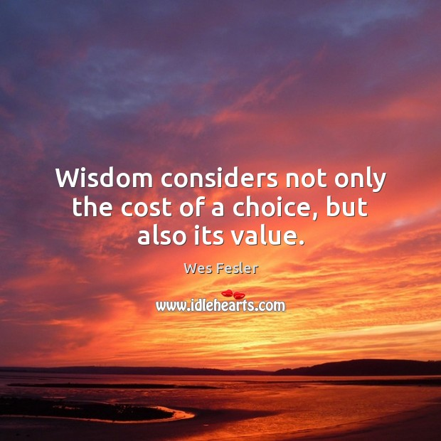Wisdom considers not only the cost of a choice, but also its value. Wes Fesler Picture Quote