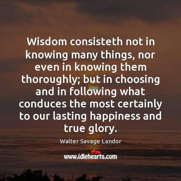 Wisdom consisteth not in knowing many things, nor even in knowing them Walter Savage Landor Picture Quote