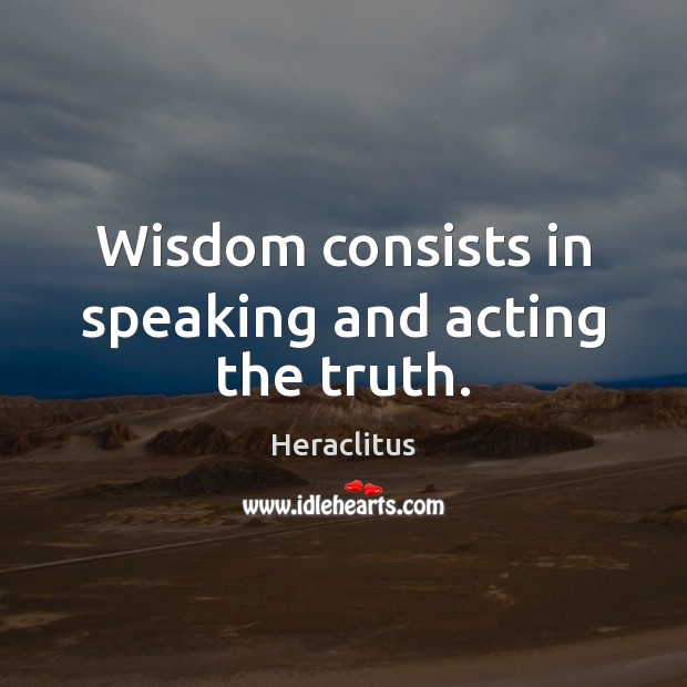 Wisdom consists in speaking and acting the truth. Heraclitus Picture Quote