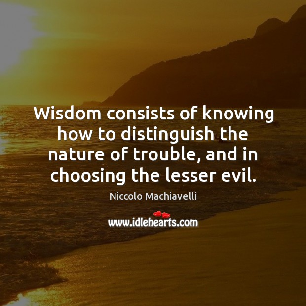 Wisdom consists of knowing how to distinguish the nature of trouble, and Niccolo Machiavelli Picture Quote