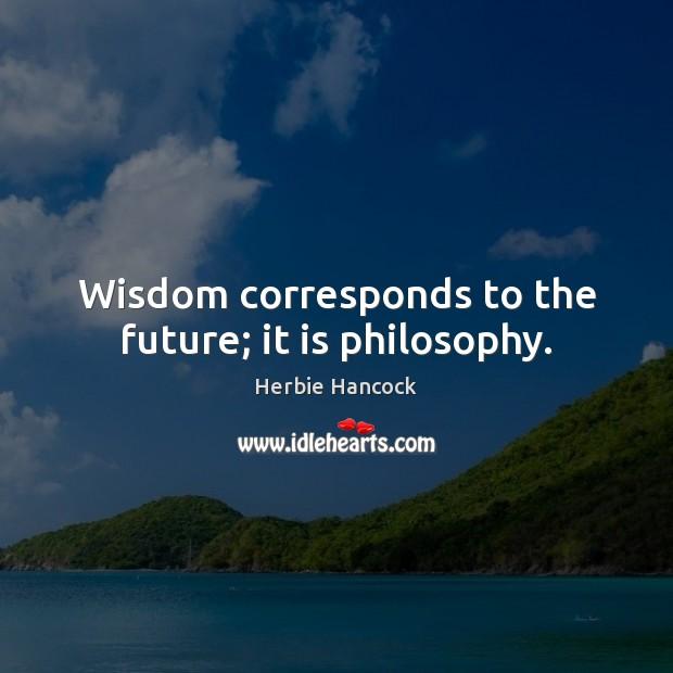Wisdom corresponds to the future; it is philosophy. Image