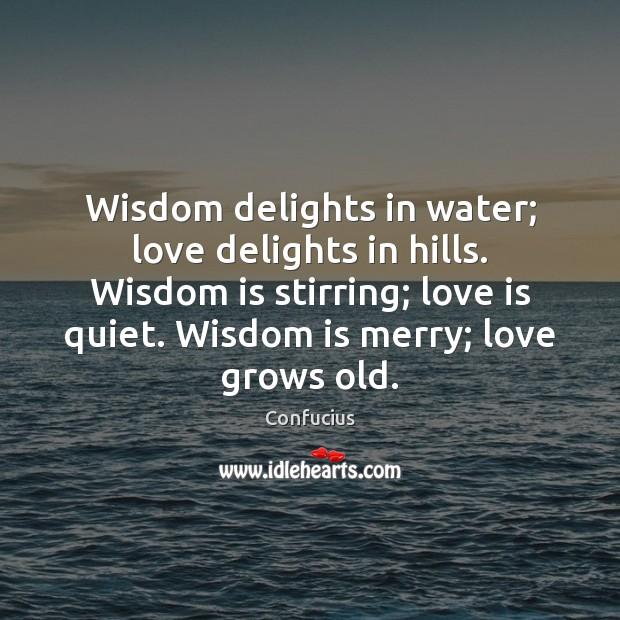 Wisdom delights in water; love delights in hills. Wisdom is stirring; love Image
