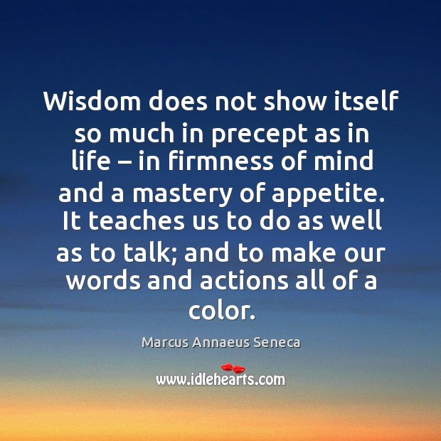 Wisdom does not show itself so much in precept as in life Marcus Annaeus Seneca Picture Quote