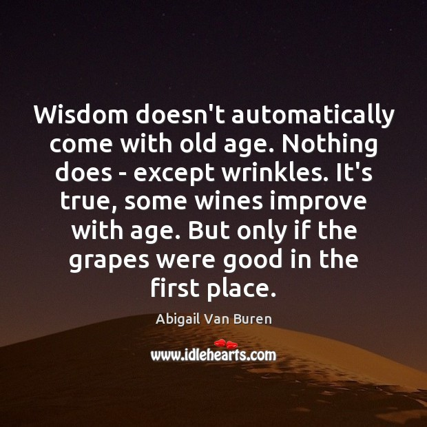 Image, Wisdom doesn't automatically come with old age. Nothing does – except wrinkles.