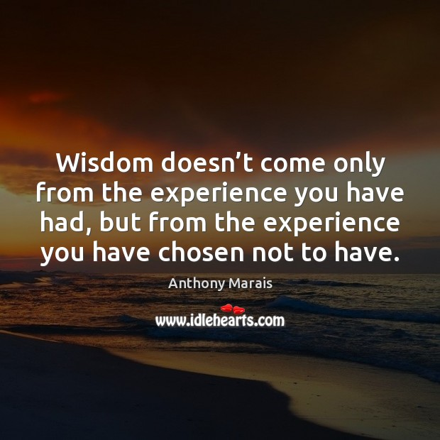 Image, Wisdom doesn't come only from the experience you have had, but