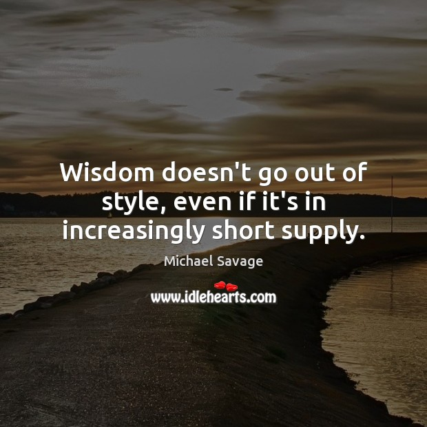 Wisdom doesn't go out of style, even if it's in increasingly short supply. Michael Savage Picture Quote