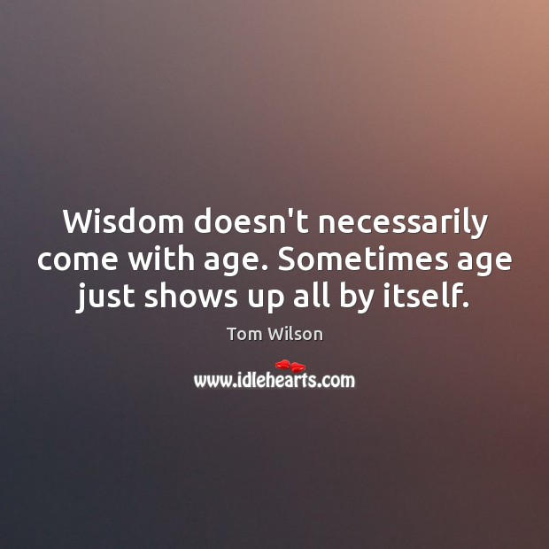 Image, Wisdom doesn't necessarily come with age. Sometimes age just shows up all by itself.