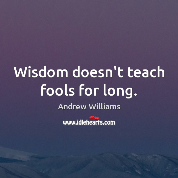 Image, Wisdom doesn't teach fools for long.