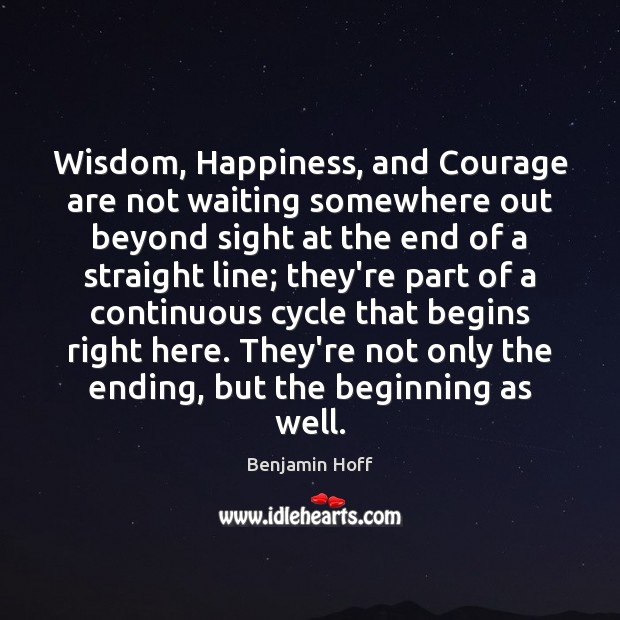 Image, Wisdom, Happiness, and Courage are not waiting somewhere out beyond sight at