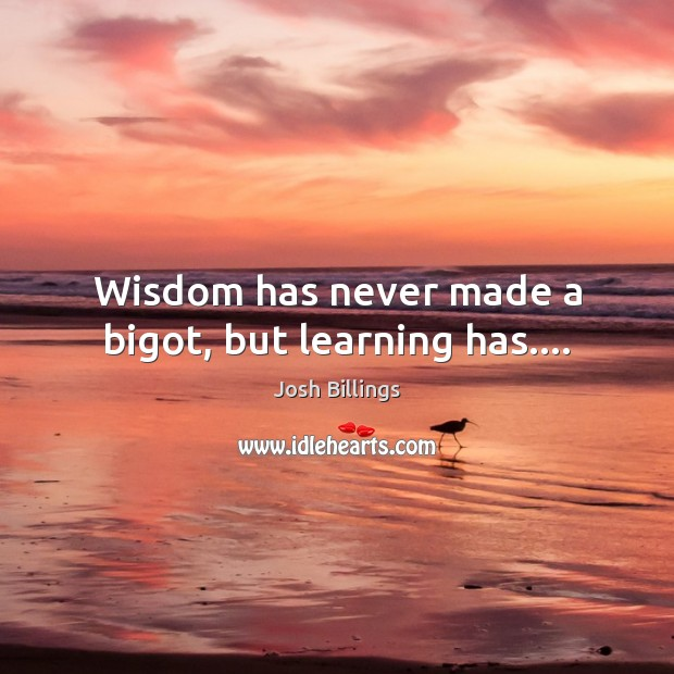Wisdom has never made a bigot, but learning has…. Image