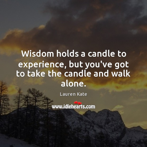 Wisdom holds a candle to experience, but you've got to take the candle and walk alone. Image