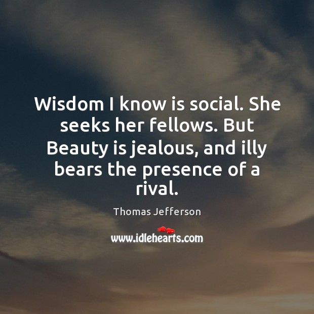 Wisdom I know is social. She seeks her fellows. But Beauty is Image