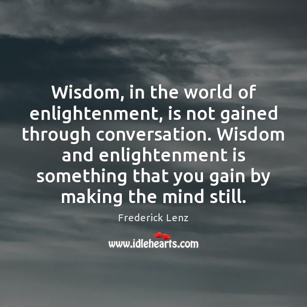 Wisdom, in the world of enlightenment, is not gained through conversation. Wisdom Frederick Lenz Picture Quote
