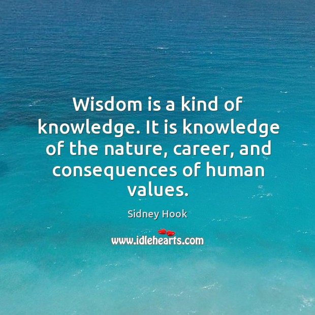 Wisdom is a kind of knowledge. It is knowledge of the nature, career, and consequences of human values. Image