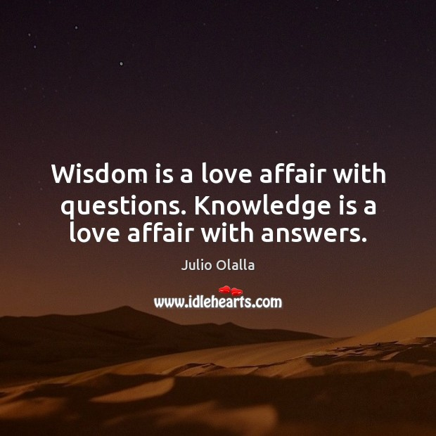 Wisdom is a love affair with questions. Knowledge is a love affair with answers. Image