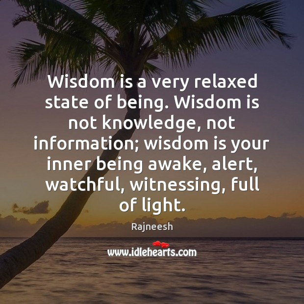 Image, Wisdom is a very relaxed state of being. Wisdom is not knowledge,