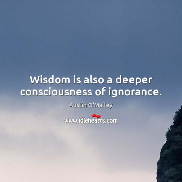 Wisdom is also a deeper consciousness of ignorance. Austin O'Malley Picture Quote