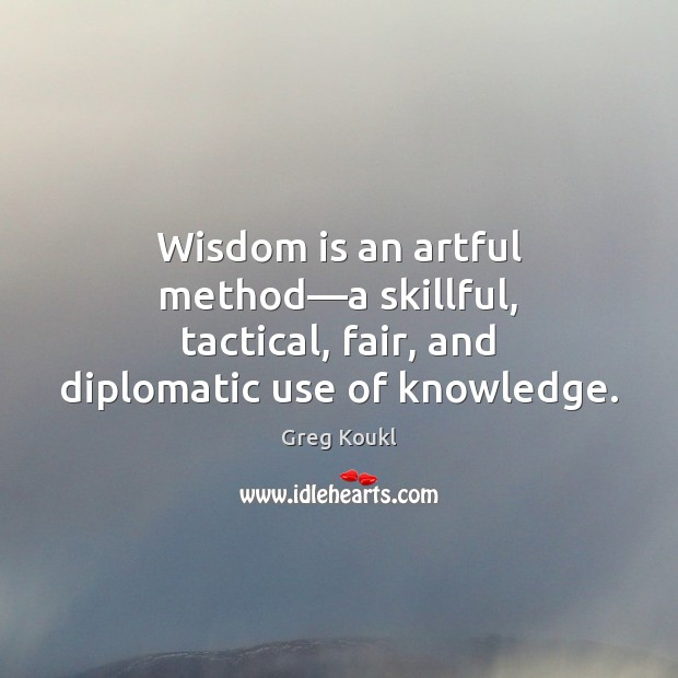 Image, Wisdom is an artful method—a skillful, tactical, fair, and diplomatic use of knowledge.