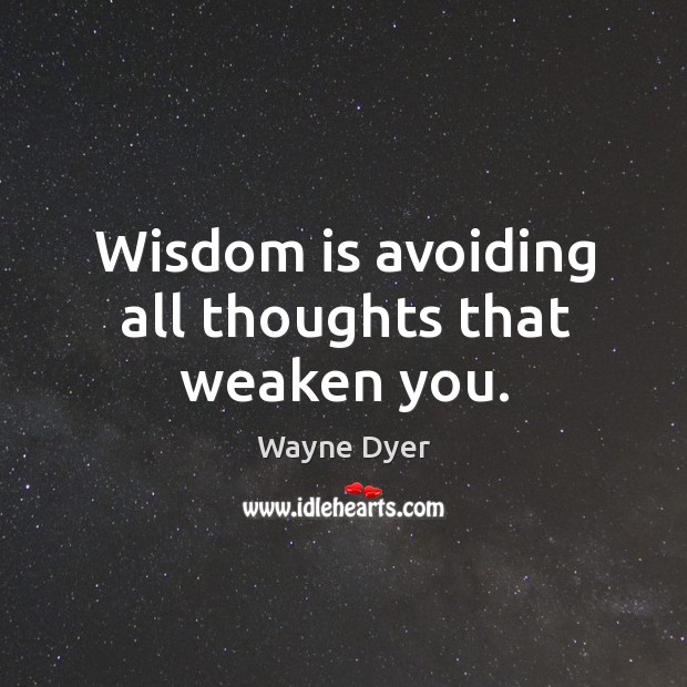 Wisdom is avoiding all thoughts that weaken you. Image