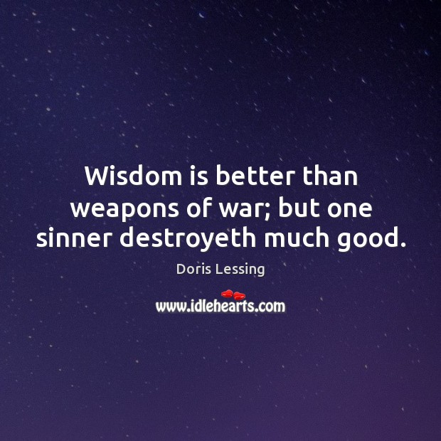 Wisdom is better than weapons of war; but one sinner destroyeth much good. Doris Lessing Picture Quote