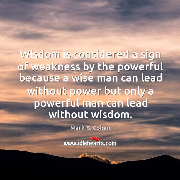 Wisdom is considered a sign of weakness by the powerful because a Image