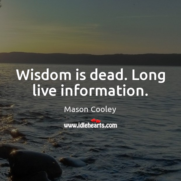 Wisdom is dead. Long live information. Mason Cooley Picture Quote