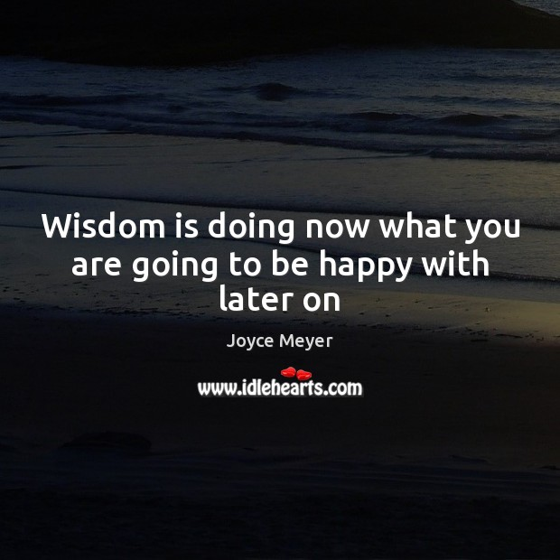 Wisdom is doing now what you are going to be happy with later on Image