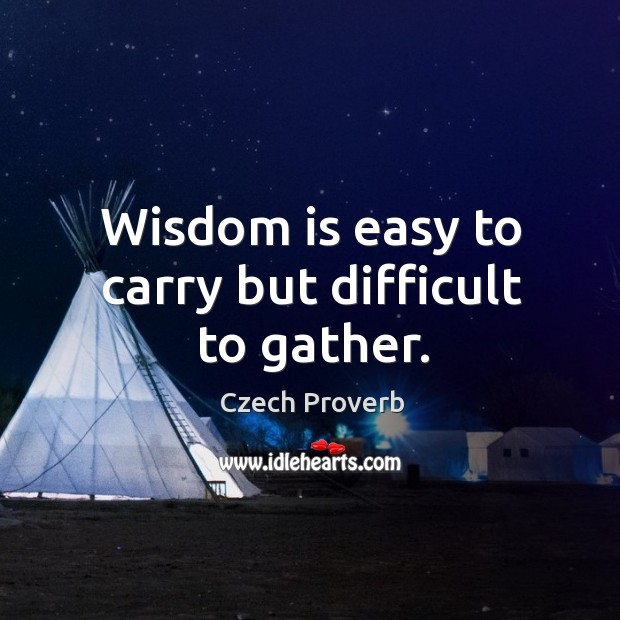 Wisdom is easy to carry but difficult to gather. Czech Proverbs Image