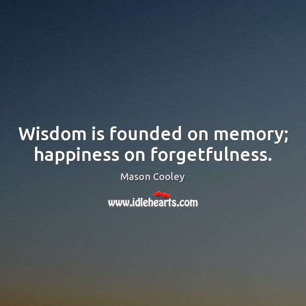 Wisdom is founded on memory; happiness on forgetfulness. Image