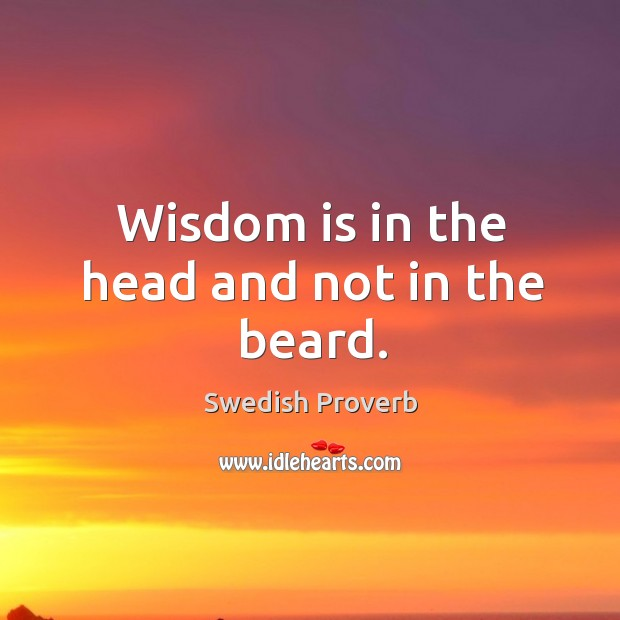 Wisdom is in the head and not in the beard. Swedish Proverbs Image