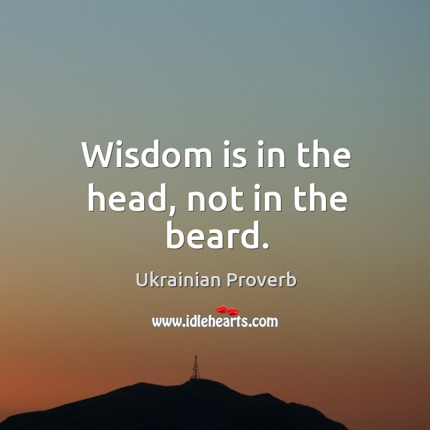 Wisdom is in the head, not in the beard. Ukrainian Proverbs Image