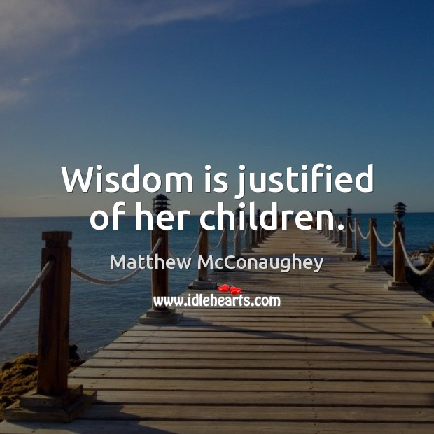 Wisdom is justified of her children. Matthew McConaughey Picture Quote