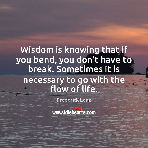 Wisdom is knowing that if you bend, you don't have to break. Image