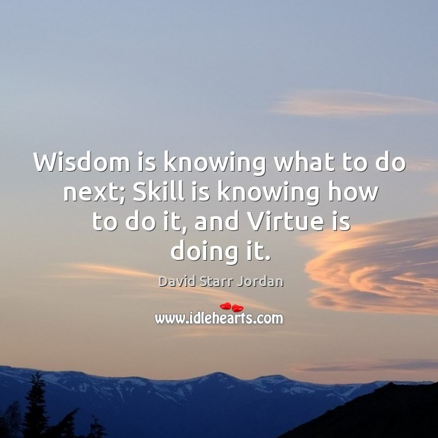 Wisdom is knowing what to do next; skill is knowing how to do it, and virtue is doing it. Image