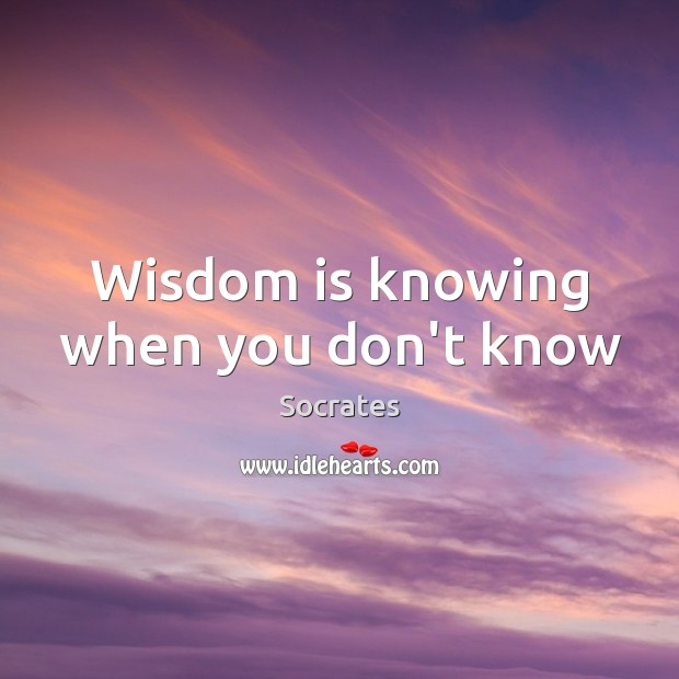 Wisdom is knowing when you don't know Image