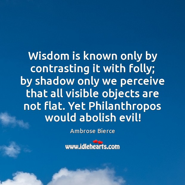 Wisdom is known only by contrasting it with folly; by shadow only Image