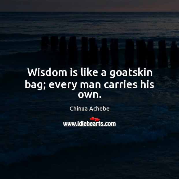 Wisdom is like a goatskin bag; every man carries his own. Chinua Achebe Picture Quote