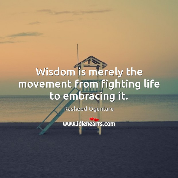Image, Wisdom is merely the movement from fighting life to embracing it.