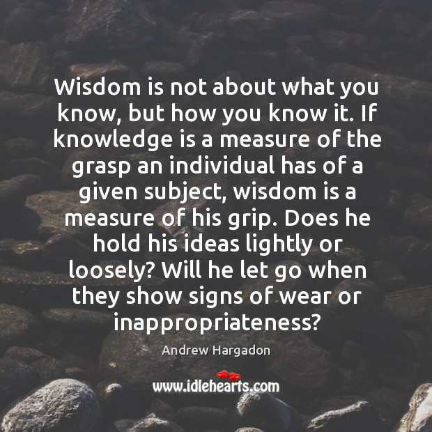 Image, Wisdom is not about what you know, but how you know it.