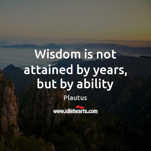 Wisdom is not attained by years, but by ability Image