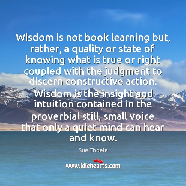 Wisdom is not book learning but, rather, a quality or state of Sue Thoele Picture Quote