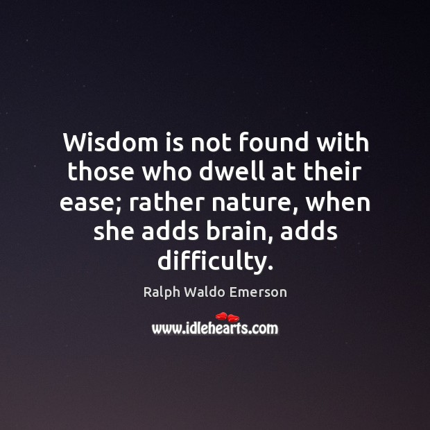 Wisdom is not found with those who dwell at their ease; rather Image