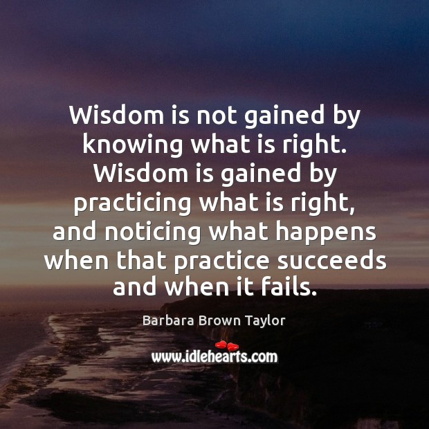 Wisdom is not gained by knowing what is right. Wisdom is gained Barbara Brown Taylor Picture Quote