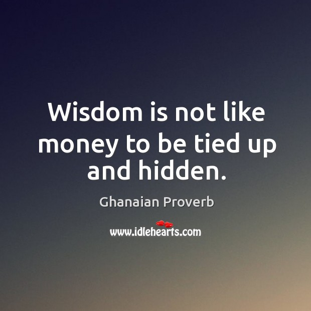 Wisdom is not like money to be tied up and hidden. Image