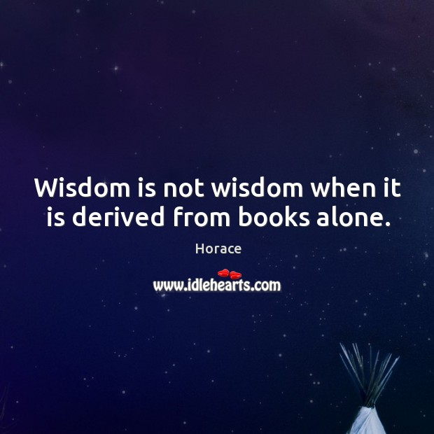 Wisdom is not wisdom when it is derived from books alone. Image