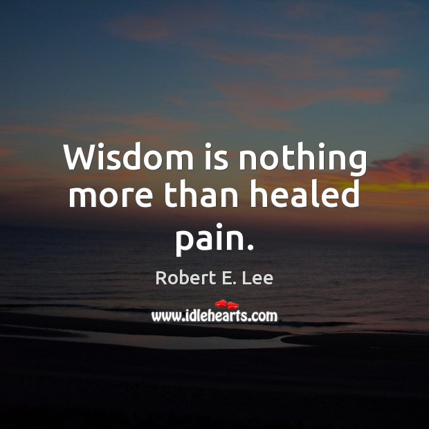 Wisdom is nothing more than healed pain. Robert E. Lee Picture Quote