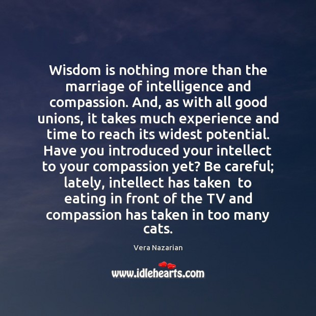 Wisdom is nothing more than the marriage of intelligence and compassion. And, Vera Nazarian Picture Quote